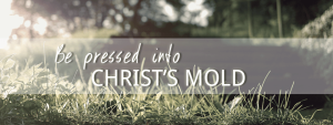 Be-Pressed-Into-Christs-Mold-Header-s-c-church.com